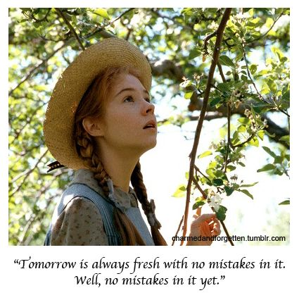 Tomorrow is always fresh with no mistakes in it. Well, no mistakes in it yet. -Anne of Green Gables