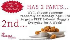 FREE 6-COUNT CHICK-FIL-A NUGGETS FOR AN ENTIRE WEEK on MEGA MOBILE MONDAY... It's the new and improved Mobile Monday...  There's 2 parts to Mega Mobile Monday.  1st Part... Just like we do for all of our Mobile Mondays you get a FREE 6-Count Chick-fil-A Nuggets when you order any item on your Chick-fil-A One App.  2nd Part... We're going to choose someone at random on Monday April 3rd to get a FREE 6-Count Chick-fil-A Nuggets EVERYDAY FOR A WEEK!!! YES that's right everyday for a week you'll…