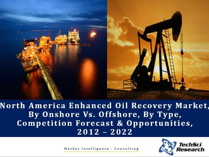 North America Enhanced Oil Recovery Market By Onshore Vs. Offshore, By Type (Thermal, Miscible Gas, Chemical & Others), Competition Forecast & Opportunities, 2012 – 2022