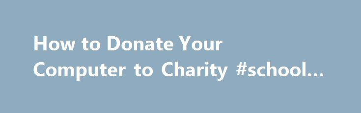 How to Donate Your Computer to Charity #school #donations http://donate.remmont.com/how-to-donate-your-computer-to-charity-school-donations/  #donate computer # How to Donate Your Computer to Charity The fast pace of computer innovation has provided us with more powerful systems at lower prices. This leaves many of us with a dilemma. Every time we upgrade one of our computers to gain more speed, more storage or more bells and whistles, we're left […]