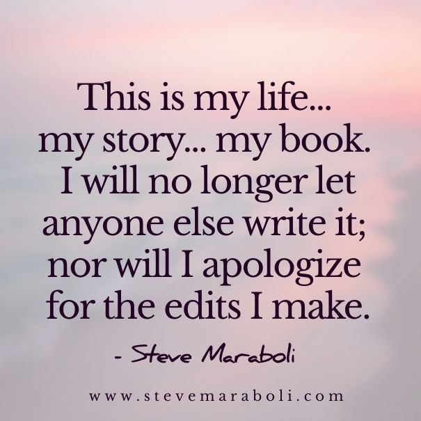 This is my life... my story... my book. I will no longer let anyone else write it; nor will I apologize for the edits I make. - Steve Maraboli