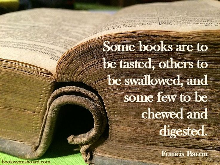 Some books are to be tasted, others to be swallowed, and some few to be chewed and digested. Francis Bacon