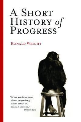ronald wrights book a short history of progress essay Ronald wright is the author of ten books - history, fiction, and essays - published in sixteen languages and more than forty countries his 2004 massey lectures, a short history of progress, won the libris award for nonfiction book of the year and inspired martin scorsese's documentary film surviving progress.