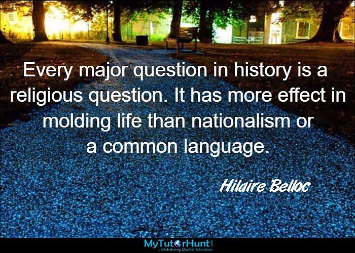 "Every major question in history is a religious question. It has more effect in molding life than nationalism or a common language. ""Hilaire Belloc"""