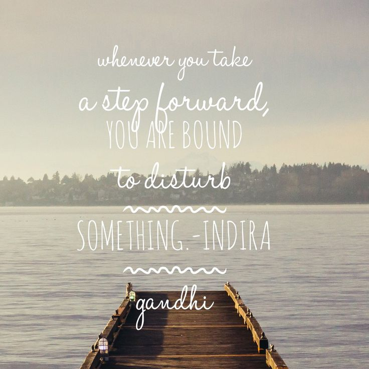 """""""Whenever you take a step forward, you are bound to disturb something.""""-Indira Gandhi"""
