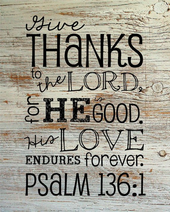 Give thanks to the Lord, for He is good, His love endures forever. - Psalm 136:1