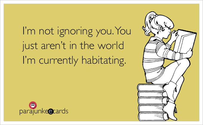 I'm not ignoring you. You just aren't in the world I'm currently habitating.