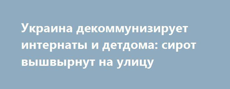 Украина декоммунизирует интернаты и детдома: сирот вышвырнут на улицу http://rusdozor.ru/2016/07/06/ukraina-dekommuniziruet-internaty-i-detdoma-sirot-vyshvyrnut-na-ulicu/  После сноса памятников и переименования улиц в Украине взялись за детские учреждения — их будут декоммунизировать. Школы и детские садики с лагерями уже давно превратились в «гитлерюгенды», где детей учат «Азбуке патриота» и показывают, как правильно ставить свечи в годовщину ...
