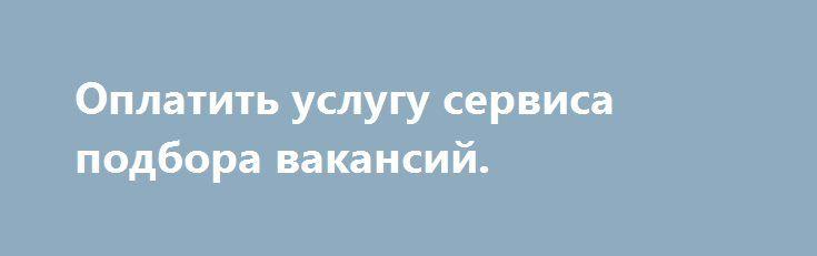 http://clbankir.ru/90G32  Оплатить услугу сервиса подбора вакансий.