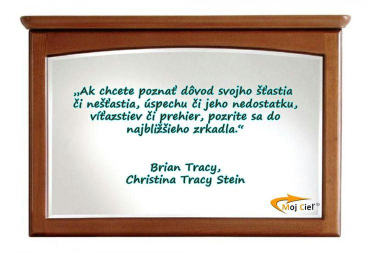"""""""Ak chcete poznať dôvod svojho šťastia či nešťastia, úspechu či jeho nedostatku, víťazstiev či prehier, pozrite sa do najbližšieh zrkadla."""" Brian Tracy a Christina Tracy Stein"""