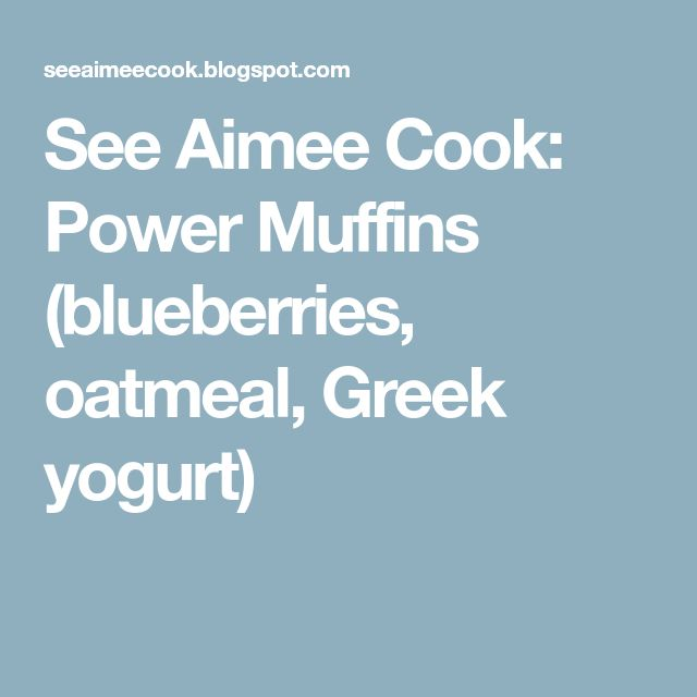 See Aimee Cook: Power Muffins (blueberries, oatmeal, Greek yogurt)
