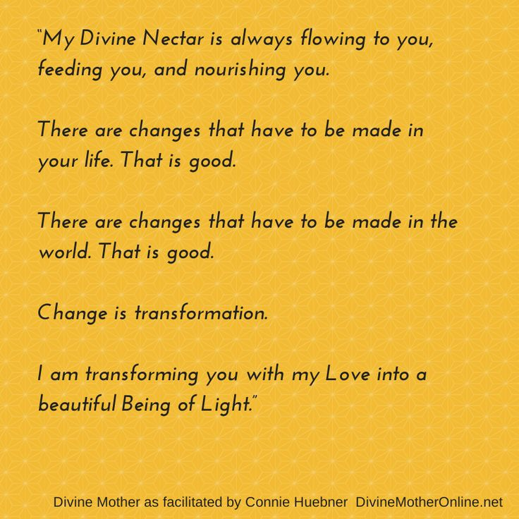 """""""My Divine Nectar is always flowing to you, feeding you, and nourishing you. There are changes that have to be made in your life. That is good. There are changes that have to be made in the world. That is good. Change is transformation. I am transforming you with my Love into a beautiful Being of Light."""""""