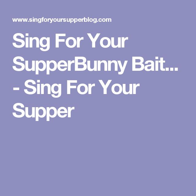 Sing For Your SupperBunny Bait... - Sing For Your Supper