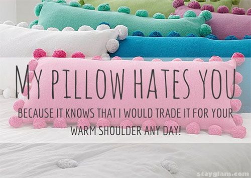 My pillow hates you because it knows that I would trade it for your warm shoulder any day!
