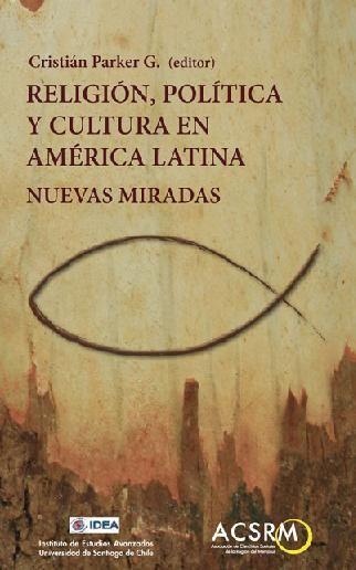 Parker, Cristian (ed.). Religión, política y cultura en América latina, nuevas miradas. Santiago: Colección IDEA 390 P, http://www.ideausach.cl/index.php/ebooks/191-religion-politica-y-cultura-en-america-latina-nuevas-miradas