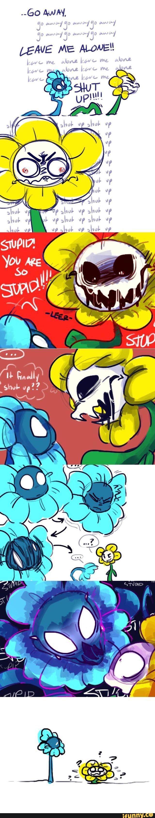 Flowey : ...Dégage. L'Echo Flower répète sa phrase Flowey : LAISSE-MOI TRANQUILLE !! L'Echo Flower répète de nouveau ce que dit Flowey Flowey : LA FERME !!!!! L'Echo Flower répète encore sa phrase Flowey : STUPIDE ! TU EST SI STUPIDE !!!!! L'Echo Flower ne dis plus rien. Flowey : Il s'est arrêté finalement... (Je sais pas vraiment si c'est ça désolé) L'Echo Flower transforme son visage en quelque chose d'effrayant et répéte STUPIDE ! A plusieurs reprises. Flowey est confus et effrayé.