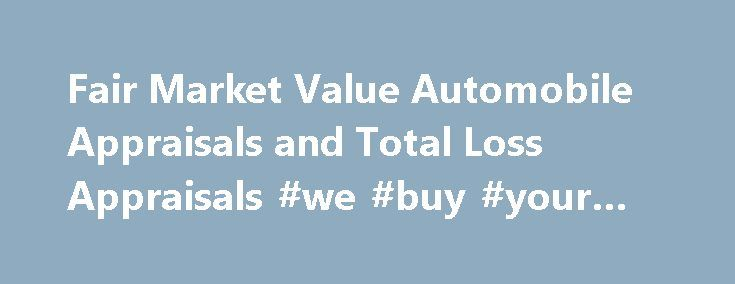 Fair Market Value Automobile Appraisals and Total Loss Appraisals #we #buy #your #car http://cars.nef2.com/fair-market-value-automobile-appraisals-and-total-loss-appraisals-we-buy-your-car/  #market value of cars # Total Loss Appraisals / Fair Market Value Appraisals Unsatisfied with your insurance company's offer on your loss? There may be a difference between what your insurance company is willing to pay you, and the fair market value of your vehicle! You're entitled to a fair settlement…
