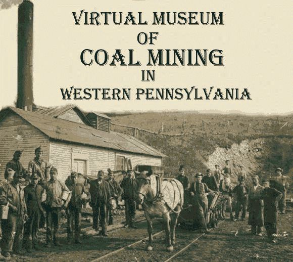 CLICK HERE TO ENTER the Virtual Museum of Coal Mining in Western Pennsylvania.  Photo is An unknown Coal Mine in Western PA. (Courtesy of th...