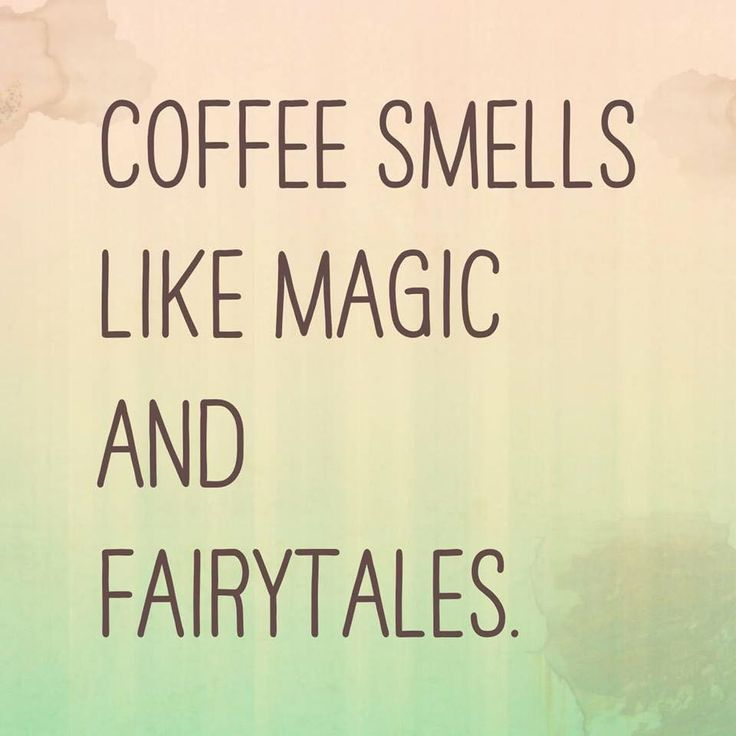 COFFEE SMELLS LIKE MAGIC AND FAIRYTALES.
