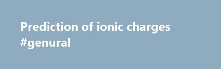 Prediction of ionic charges #genural http://new-jersey.nef2.com/prediction-of-ionic-charges-genural/  # Ions are electrically charged particles. Cations have a positive (+ ) charge. Anions have a negative (-) charge. Ions have a charge because electrons can be transferred. The charge is produced when atoms gain electrons (to form anions) or lose electrons (to form cations). The charge on a monoatomic anion depends on the group for the atom. Nonmetal elements have greater attractions for…