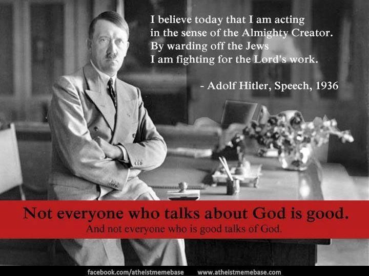 Hitler was a Christian. Google it.. Only Christians deny this fact. Gee, I wonder why they try to falsely claim he was an atheist?