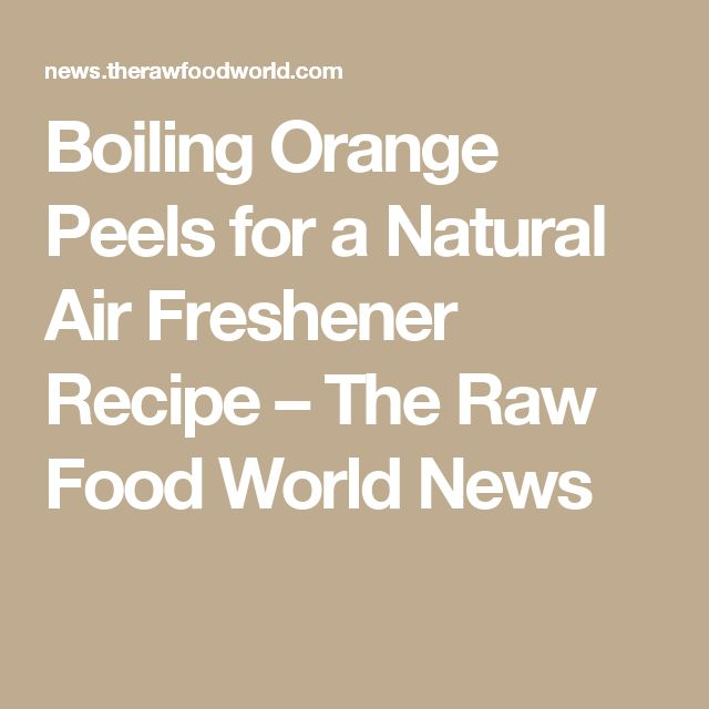 Boiling Orange Peels for a Natural Air Freshener Recipe – The Raw Food World News