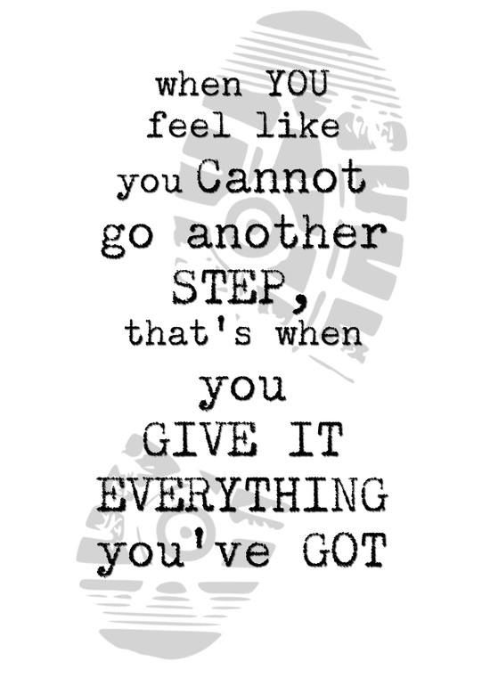 """When you feel like you cannot go another step, that's when you give it everything you've got"""