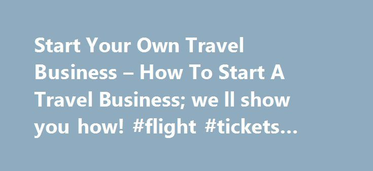 Start Your Own Travel Business – How To Start A Travel Business; we ll show you how! #flight #tickets #cheapest http://travel.remmont.com/start-your-own-travel-business-how-to-start-a-travel-business-we-ll-show-you-how-flight-tickets-cheapest/  #travel start # Start A Travel Business Today INSPIRATION W hat is your inspiration for starting a travel business? Have you traveled somewhere that changed you as a person? While in this location did you learn about the culture, break bread with…