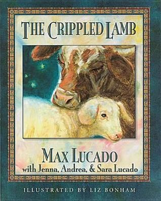 The Crippled Lamb by Max Lucado, Jenna Lucado Bishop, Sara Lucado, Liz Bonham (Illustrator), Andrea Lucado (my favorite children's book)