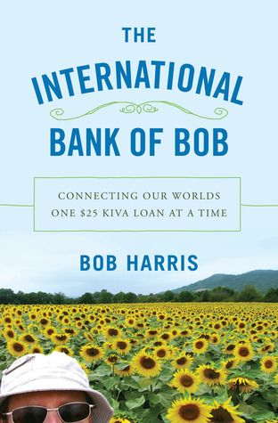 The International Bank of Bob: Connecting Our Worlds One $25 Kiva Loan at a Time by Bob Harris. | Harris began loaning through Kiva, and after many successful loan-and-paybacks decided to visit his lendees himself and see their successes.