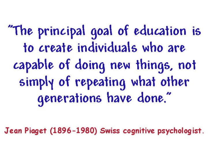 """""""The principal goal of education is to create individuals who are capable of doing new things, not simply of repeating what other generations have done."""" ~Piaget"""