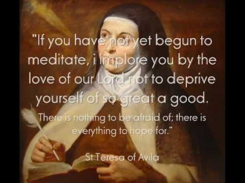 """If you have not yet begun to meditate , i implore you by the love of our Lord not to deprive yourself of so great a good.there is nothing to be afraid of ,and everything to hope for "" ~St Teresa of Avila ~Spanish Mystic, Carmelite Nun"