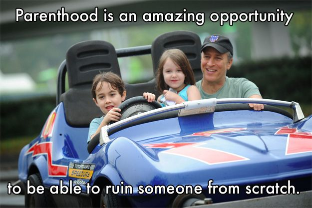"""""""Parenthood is an amazing opportunity to be able to ruin someone from scratch."""" Jon Stewart"""