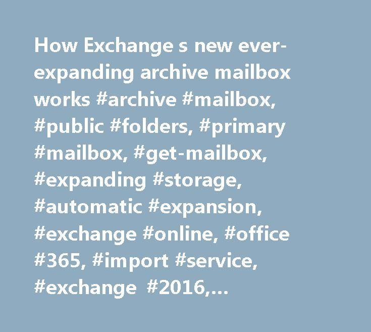 How Exchange s new ever-expanding archive mailbox works #archive #mailbox, #public #folders, #primary #mailbox, #get-mailbox, #expanding #storage, #automatic #expansion, #exchange #online, #office #365, #import #service, #exchange #2016, #exchange #server #2016 http://energy.nef2.com/how-exchange-s-new-ever-expanding-archive-mailbox-works-archive-mailbox-public-folders-primary-mailbox-get-mailbox-expanding-storage-automatic-expansion-exchange-online-office-36/  # How Exchange s new…