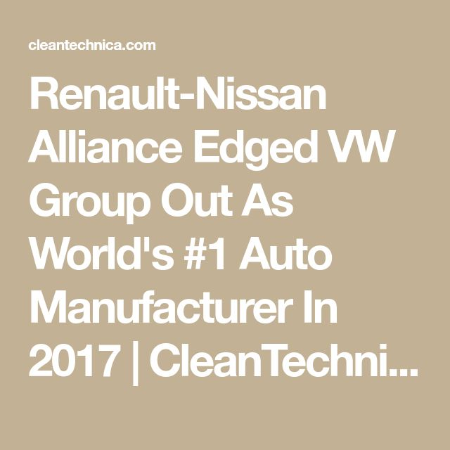 Renault-Nissan Alliance Edged VW Group Out As World's #1 Auto Manufacturer In 2017 | CleanTechnica
