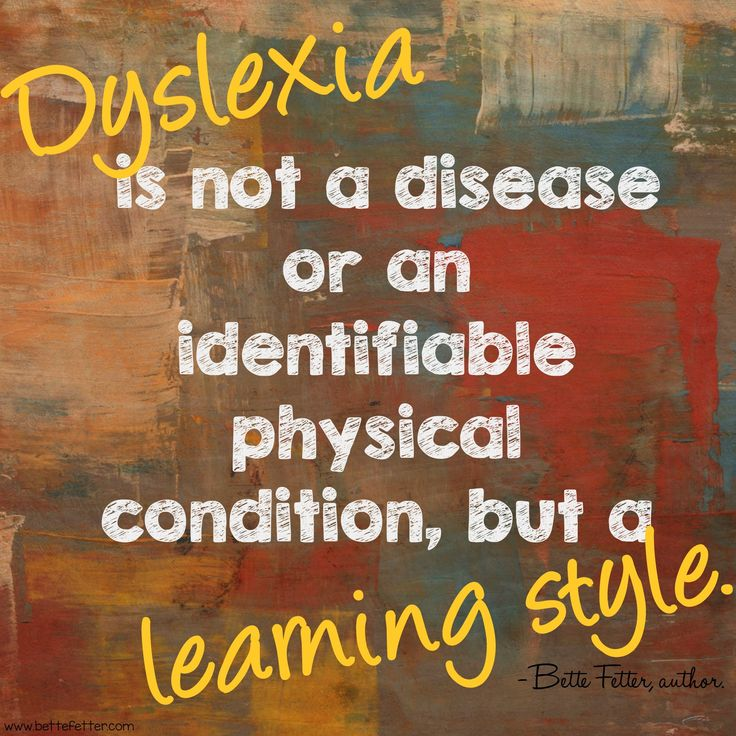 """Dyslexia is not a disease or an identifiable physical condition, but a learning style."""