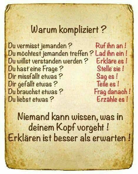 """So true. German for: """"Why complicated? You miss someone? Call them up!  You want to meet up with someone? Invite them! You want to be understood? Explain yourself! You have a question? Ask it! Something displeases you? Say so! You like something? Share it! You need something? Ask about it! You love something? Tell it! No one knows what goes on in your head! Explaining is better than expecting!"""""""