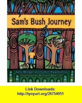 Sams Bush Journey (9781921541049) Sally Morgan, Ezekiel Kwaymullina, Bronwyn Bancroft , ISBN-10: 1921541040 , ISBN-13: 978-1921541049 , , tutorials , pdf , ebook , torrent , downloads , rapidshare , filesonic , hotfile , megaupload , fileserve