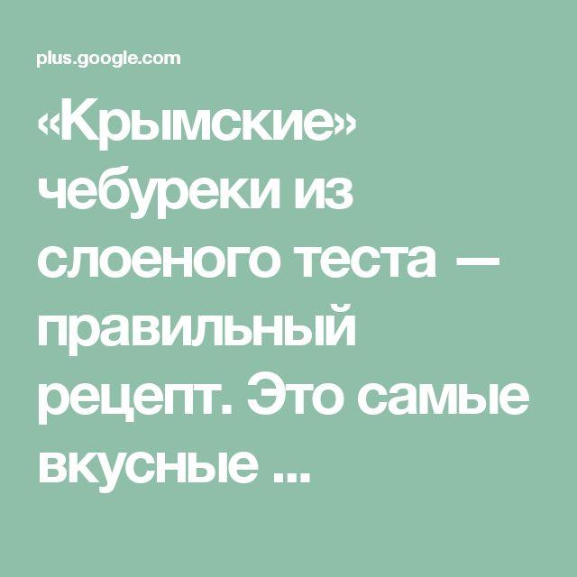 «Крымские» чебуреки из слоеного теста — правильный рецепт. Это самые вкусные ...