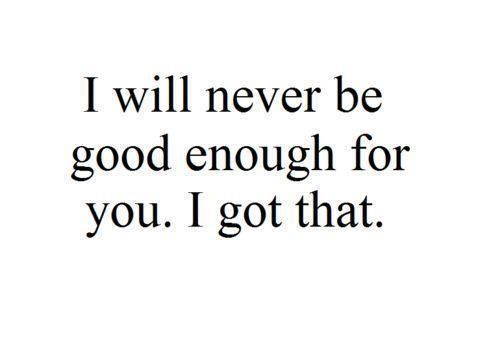 I will never be good enough for my friends and family. And that's hard. But I deal with it.