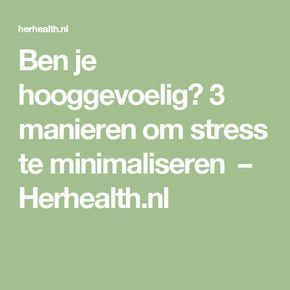 Ben je hooggevoelig? 3 manieren om stress te minimaliseren – Herhealth.nl