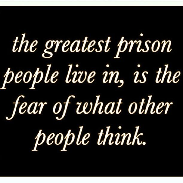 So true! The greatest prison people live in, is the fear of