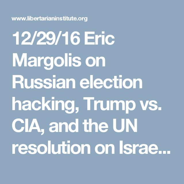 12/29/16 Eric Margolis on Russian election hacking, Trump vs. CIA, and the UN resolution on Israeli settlements