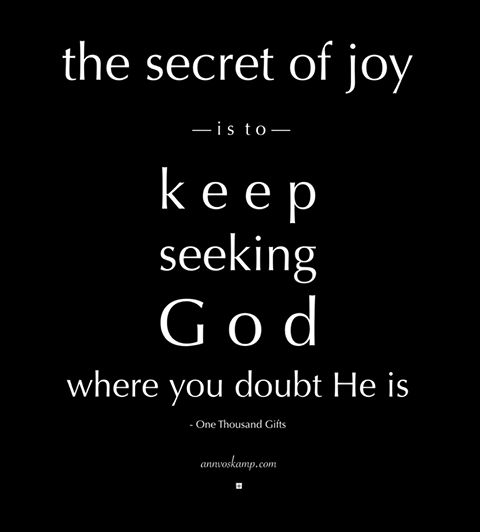 "Hey Soul? just quietly today -- only one thing: Seek.  Seek God's face  not fear's fist.  Seek God's affirmation  not men's confirmation.  Seek God's voice  not worry's whisper.  ""When You said, 'Seek My face,' my heart said to You, 'Your face, O LORD, I shall seek.' Ps27:8 The secret to joy --- is to keep seeking God where you doubt He is.  #PreachingGospeltoMyself"