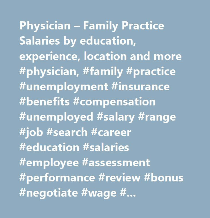 Physician – Family Practice Salaries by education, experience, location and more #physician, #family #practice #unemployment #insurance #benefits #compensation #unemployed #salary #range #job #search #career #education #salaries #employee #assessment #performance #review #bonus #negotiate #wage #change #advice #california #new #york #jersey #texas #illinois #florida…