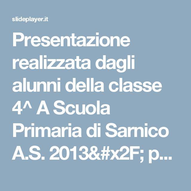 Presentazione realizzata dagli alunni della classe 4^ A Scuola Primaria di Sarnico A.S. 2013/ ppt scaricare