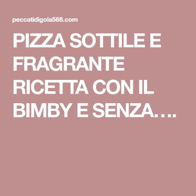 PIZZA SOTTILE E FRAGRANTE RICETTA CON IL BIMBY E SENZA….