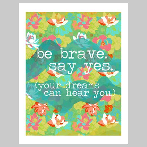 Over here, I'm totally living this today. Feels kind of awesome. (Join me.) :: Be Brave, Say Yes Print by Jessica Swift