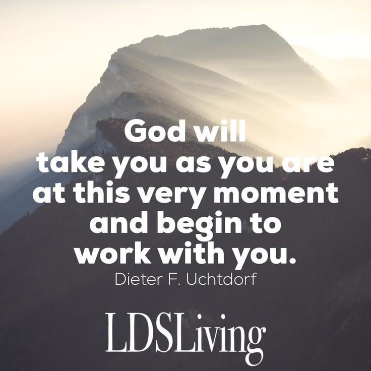 """""""God will take you as you are at this very moment and begin to work with you."""" Dieter F Uchtdorf 