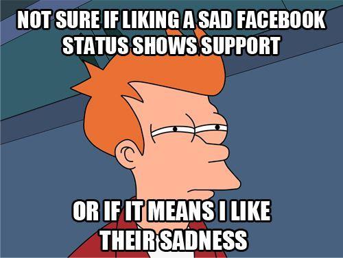 It means I like their sadness, conundrum solved: Facebook Status, Sometimes A, I Ve Wondered, Myself Haha, Sad Status, Know Hahahaha, Sure Hmmm, Haha So True, Sad Facebook